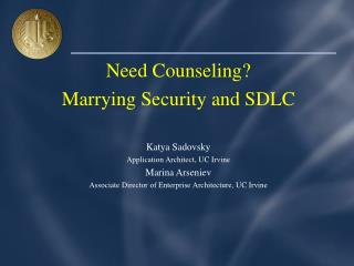 Need Counseling?  Marrying Security and SDLC Katya Sadovsky Application Architect, UC Irvine Marina Arseniev