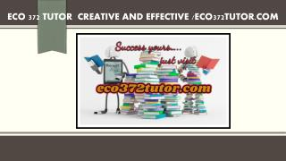 ECO 372 TUTOR  Creative and Effective /eco372tutor.com