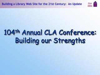 104 th  Annual CLA Conference: Building our Strengths