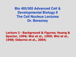 Bio 405/505 Advanced Cell & Developmental Biology II The Cell Nucleus Lectures Dr. Berezney