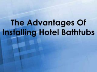 The Advantages Of Installing Hotel Bathtubs