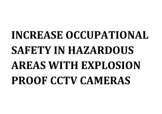 INCREASE OCCUPATIONAL SAFETY IN HAZARDOUS AREAS WITH EXPLOSION PROOF CCTV CAMERAS