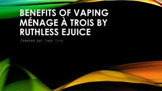 Benefits Of Vaping Ménage à Trois By Ruthless Ejuice