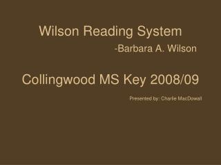 Wilson Reading System -Barbara A. Wilson Collingwood MS Key 2008/09 Presented by: Charlie MacDowall