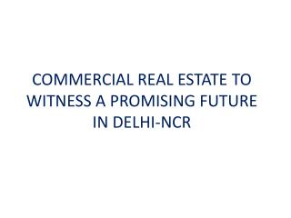 COMMERCIAL REAL ESTATE TO WITNESS A PROMISING FUTURE IN DELHI-NCR