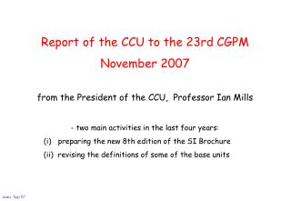 Report of the CCU to the 23rd CGPM November 2007 from the President of the CCU,  Professor Ian Mills - two main activiti