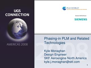 Phasing-in PLM and Related Technologies Kyle Monaghan Design Engineer SKF Aeroengine North America kyle.j.monaghan@skf.c