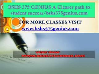 BSHS 375 GENIUS A Clearer path to student success/bshs375genius.com