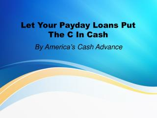 Let your payday loans put the c in cash
