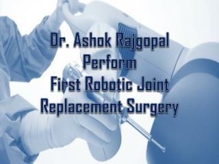 Dr. Ashok Rajgopal Perform  First Robotic Joint  Replacement Surgery