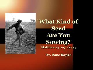 What Kind of Seed  Are You Sowing?  Matthew 13:1-9, 18-23 Dr. Dane Boyles