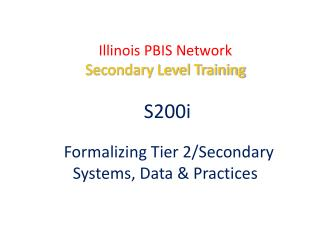 Illinois PBIS Network Secondary Level Training S200i  Formalizing Tier 2/Secondary  Systems , Data & Practices