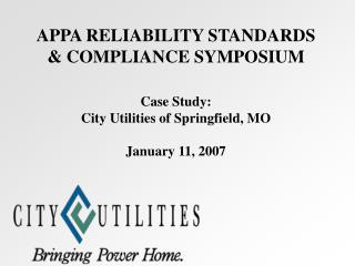 APPA RELIABILITY STANDARDS & COMPLIANCE SYMPOSIUM Case Study: City Utilities of Springfield, MO January 11, 2007