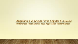Angularjs 1 Vs Angular 2 Vs Angular 4 - Essential Differences That Enhance Your Application Performance!