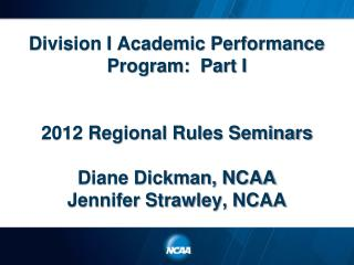 Division I Academic Performance Program:  Part I 2012 Regional Rules Seminars Diane Dickman, NCAA Jennifer Strawley, NCA