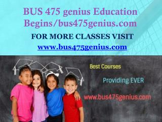 BUS 475 genius Education Begins/bus475genius.com