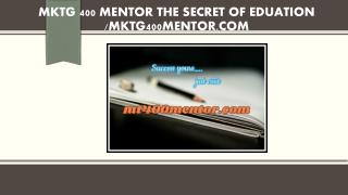 MKTG 400 MENTOR The Secret of Eduation /mktg400mentor.com