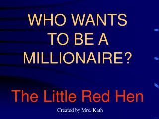 WHO WANTS TO BE A MILLIONAIRE? The Little Red Hen