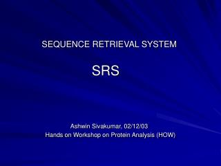 SEQUENCE RETRIEVAL SYSTEM SRS Ashwin Sivakumar, 02/12/03                    Hands on Workshop on Protein Analysis (HOW)
