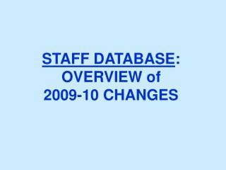 STAFF DATABASE : OVERVIEW of  2009-10 CHANGES