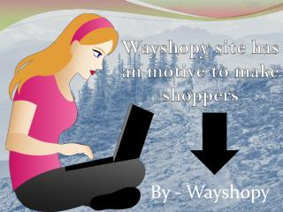 Wayshopy site has an motive to make online shoppers