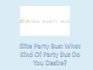 Elite Party Bus: What Kind Of Party Bus Do You Desire?