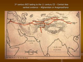 3 rd  century BCE lasting to the 11 century CE – Central Asia 	earliest evidence – Afghanistan or Avaganasthana