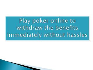Play poker online to withdraw the benefits immediately without hassles