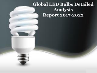 Global LED Bulbs Detailed Analysis Report 2017-2022
