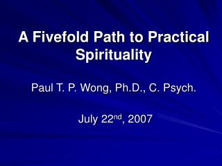 A Fivefold Path to Practical Spirituality Paul T. P. Wong, Ph.D., C. Psych.