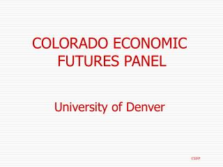 COLORADO ECONOMIC FUTURES PANEL University of Denver