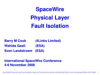SpaceWire Physical Layer Fault Isolation    Barry M Cook          4Links Limited  Wahida Gasti           ESA  Sven Lands
