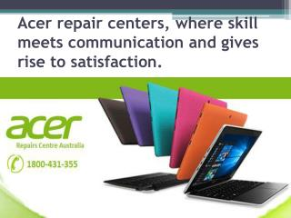 Acer repair centers, where skill meets communication and gives rise tosatisfaction.