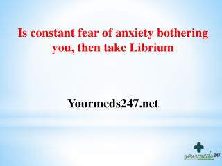 Is constant fear of anxiety bothering you, then take Librium
