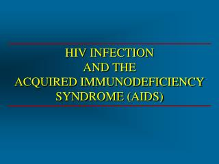 HIV INFECTION AND THE  ACQUIRED IMMUNODEFICIENCY SYNDROME (AIDS)