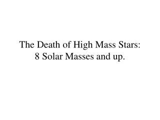 The Death of High Mass Stars: 8 Solar Masses and up.
