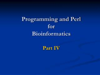 Programming and Perl for  Bioinformatics Part IV