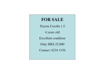FOR SALE Toyota Corolla 1.5 4 years old    Excellent condition Only HK$ 25,000 Contact: 6234 1156