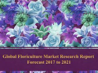 Global Floriculture Market Research Report  Forecast 2017 to 2021