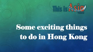 Some exciting things to do in Hong Kong