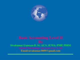Basic Accounting Level II By Sivakumar Ganesan B. Sc, ACA, ICWA, PMP, PDIM Global Technology Services LLc, UAE Email:siv