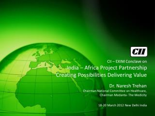 CII – EXIM Conclave on India – Africa Project Partnership Creating Possibilities Delivering Value 18-20 March 2012 N