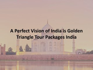 A perfect vision of india is golden triangle tour packages india