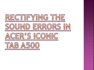 Rectifying the sound errors in Acer's Iconic Tab A500