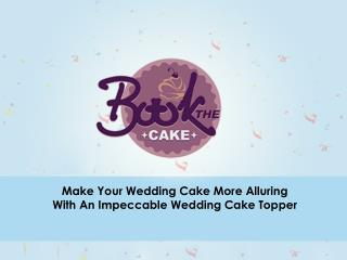 Design Special Cakes with Custom Wedding Cake Toppers