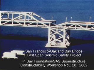 San Francisco-Oakland Bay Bridge East Span Seismic Safety Project In Bay Foundation/SAS Superstructure  Constructability
