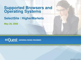 Supported Browsers and  Operating Systems  SelectSite / HigherMarkets