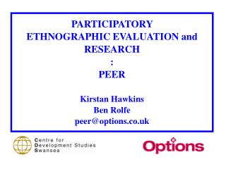 PARTICIPATORY  ETHNOGRAPHIC EVALUATION and RESEARCH : PEER Kirstan Hawkins Ben Rolfe peer@options.co.uk