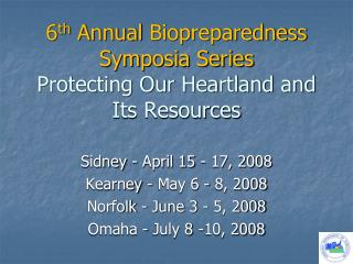 6 th  Annual  Biopreparedness  Symposia Series Protecting Our Heartland and Its Resources