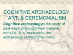 COGNITIVE ARCHAEOLOGY, ART,  CEREMONIALISM Cognitive archaeology is the study of past ways of thought from material rema